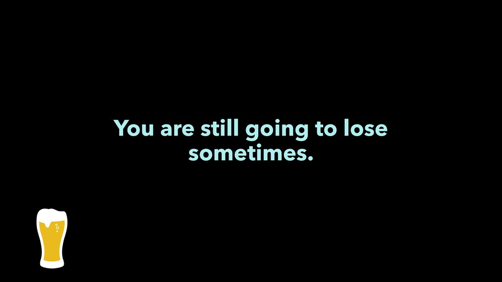 You are still going to lose sometimes.