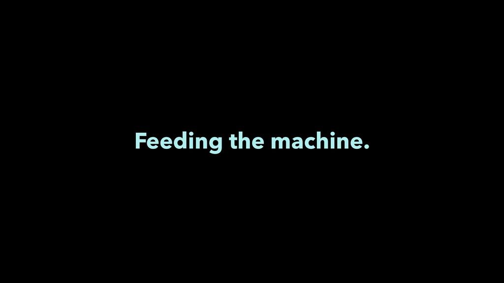 Feeding the machine.