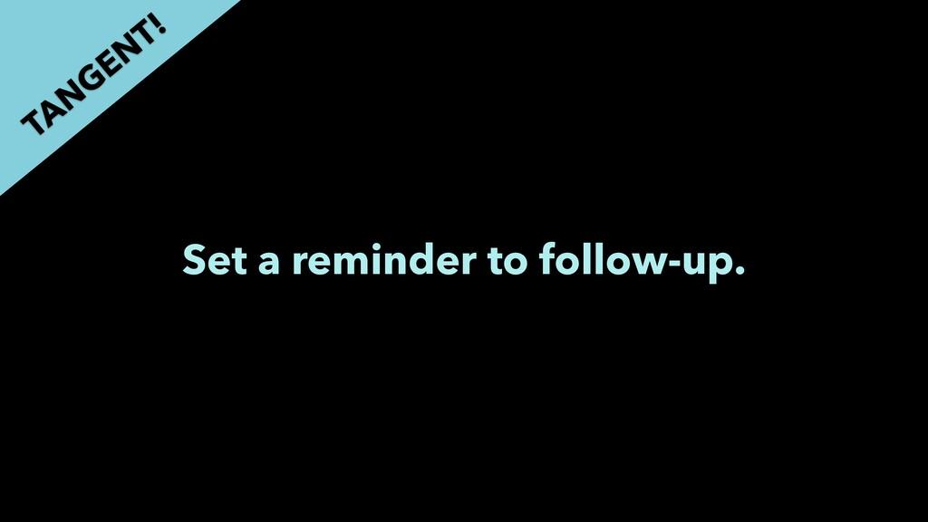 Set a reminder to follow-up. TAN GEN T!