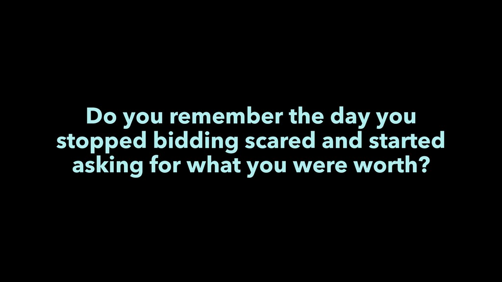 Do you remember the day you stopped bidding sca...