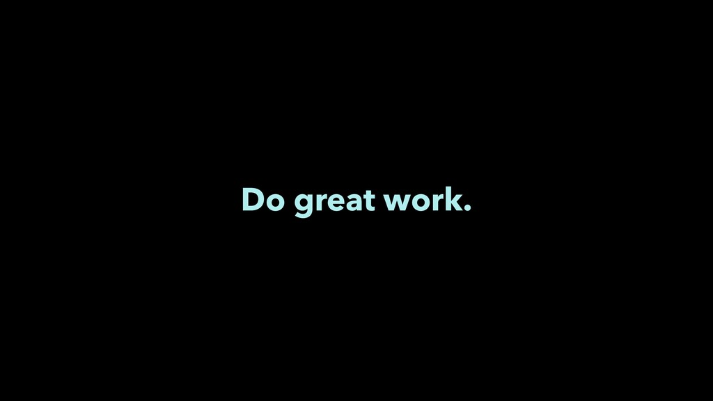 Do great work.