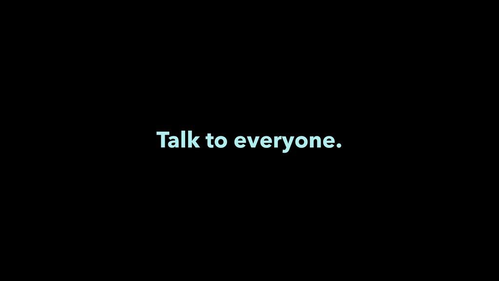 Talk to everyone.