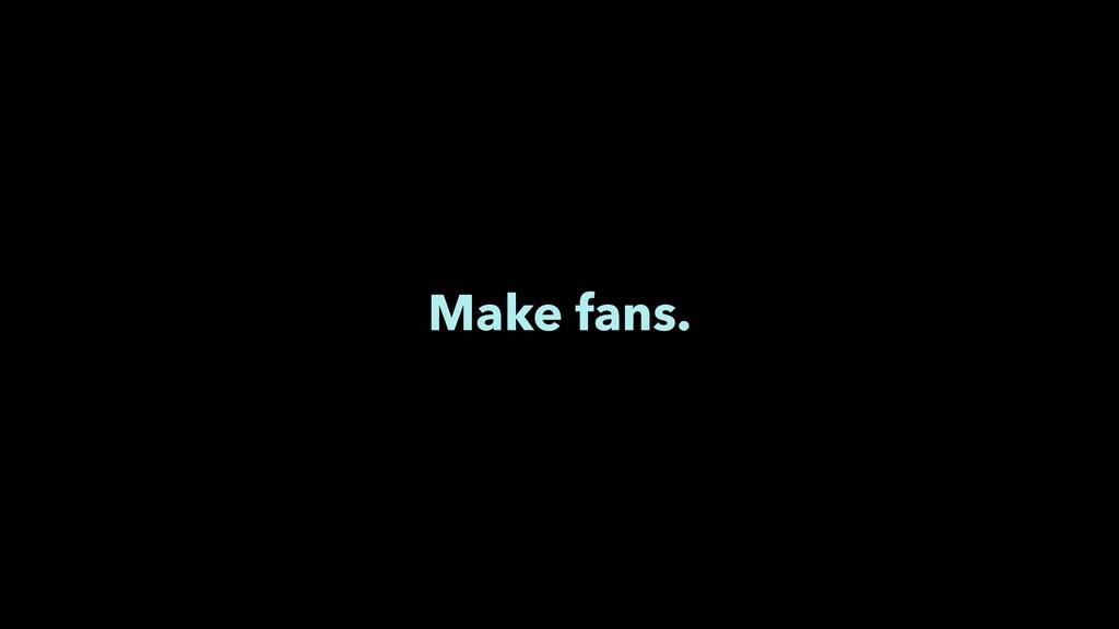 Make fans.