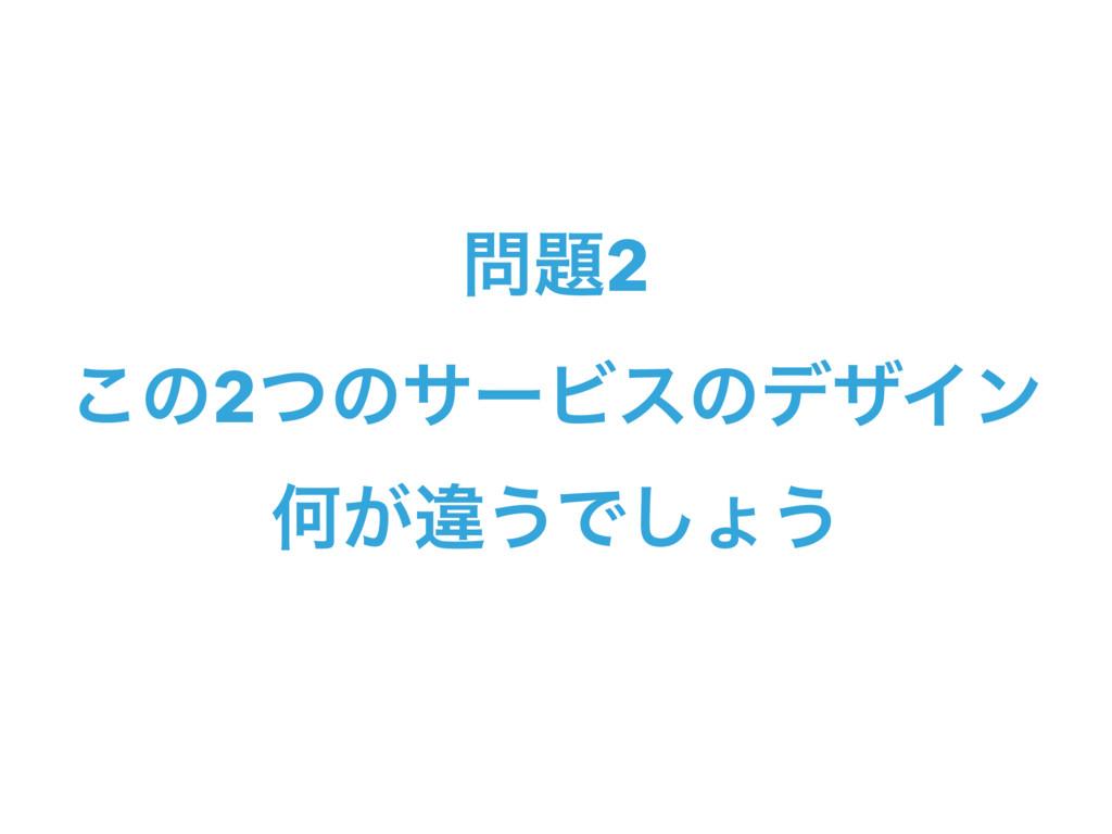 2 ͜ͷ2ͭͷαʔϏεͷσβΠϯ Կ͕ҧ͏Ͱ͠ΐ͏