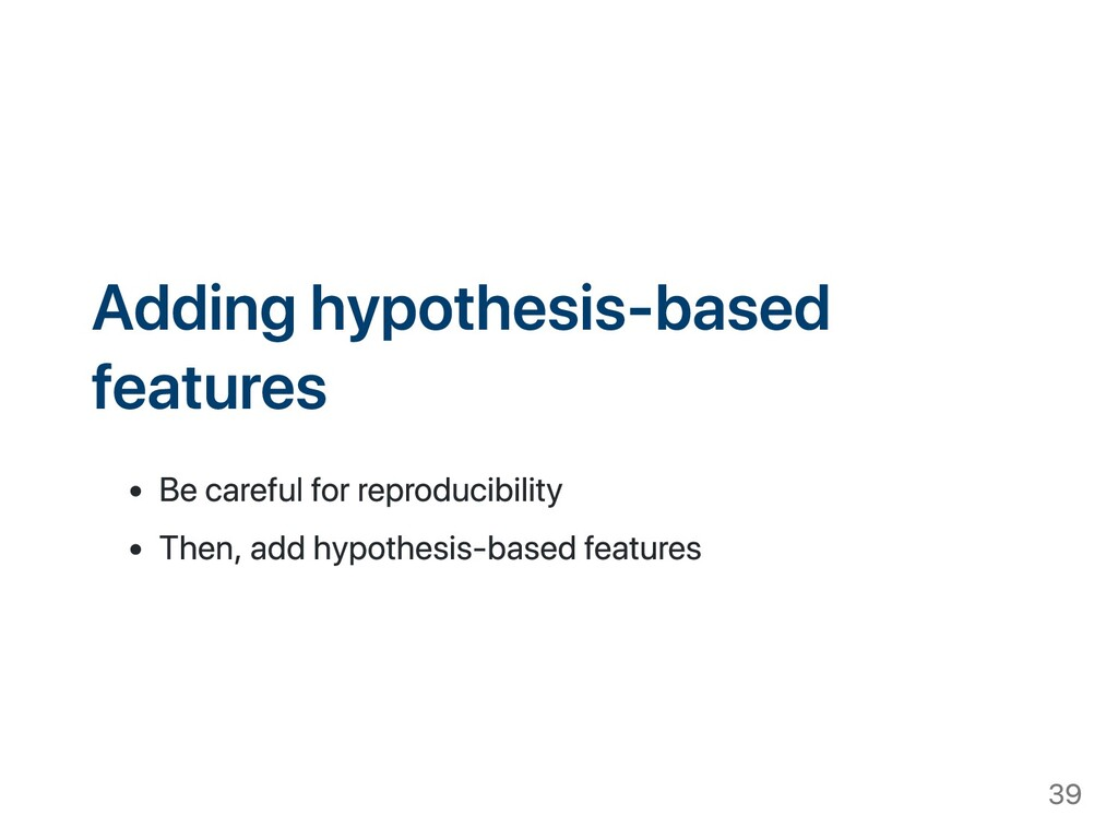 Adding hypothesis-based features Be careful for...