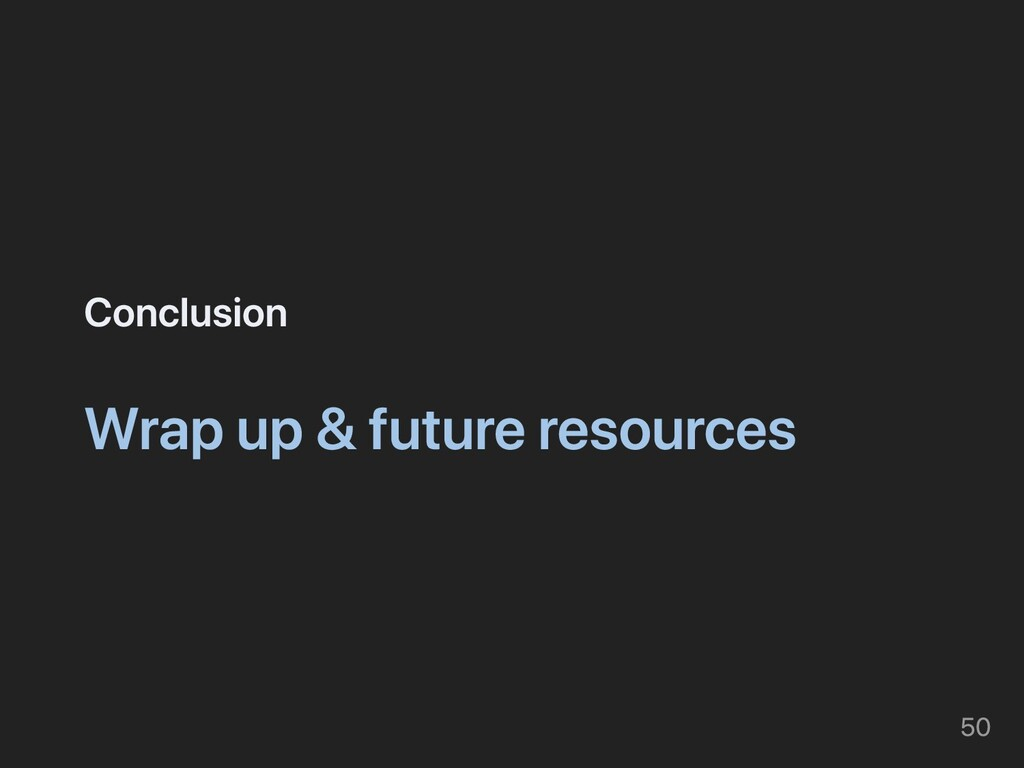 Conclusion Wrap up & future resources 50