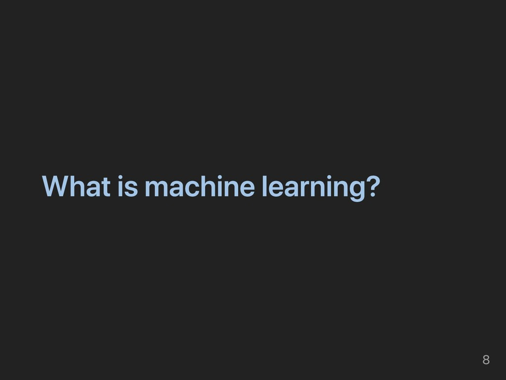 What is machine learning? 8