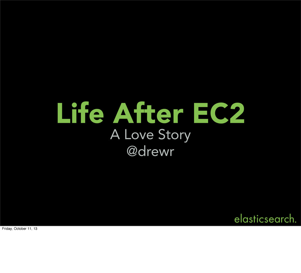 Life After EC2 A Love Story @drewr Friday, Octo...