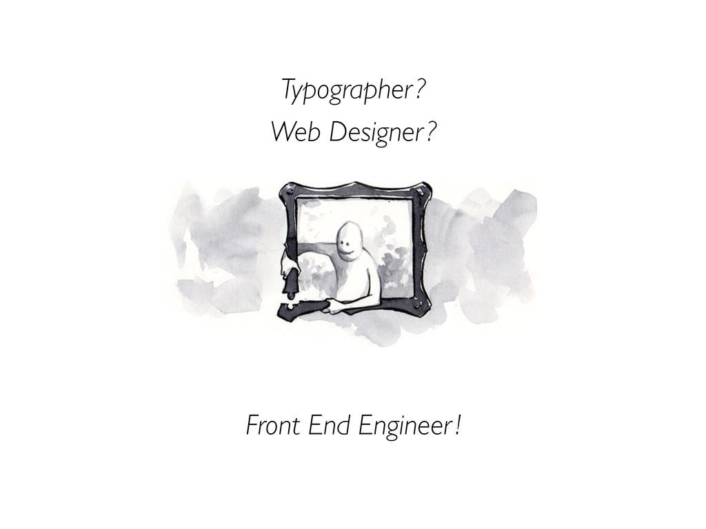 Web Designer ? Typographer ? Front End Engineer...