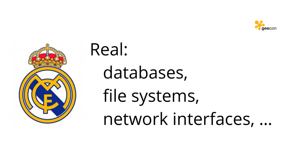 Real: databases, file systems, network interface...