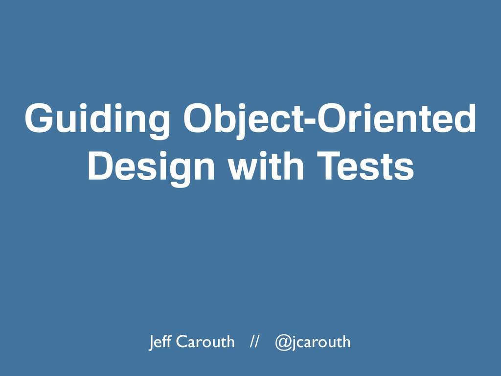Guiding Object-Oriented Design with Tests Jeff ...