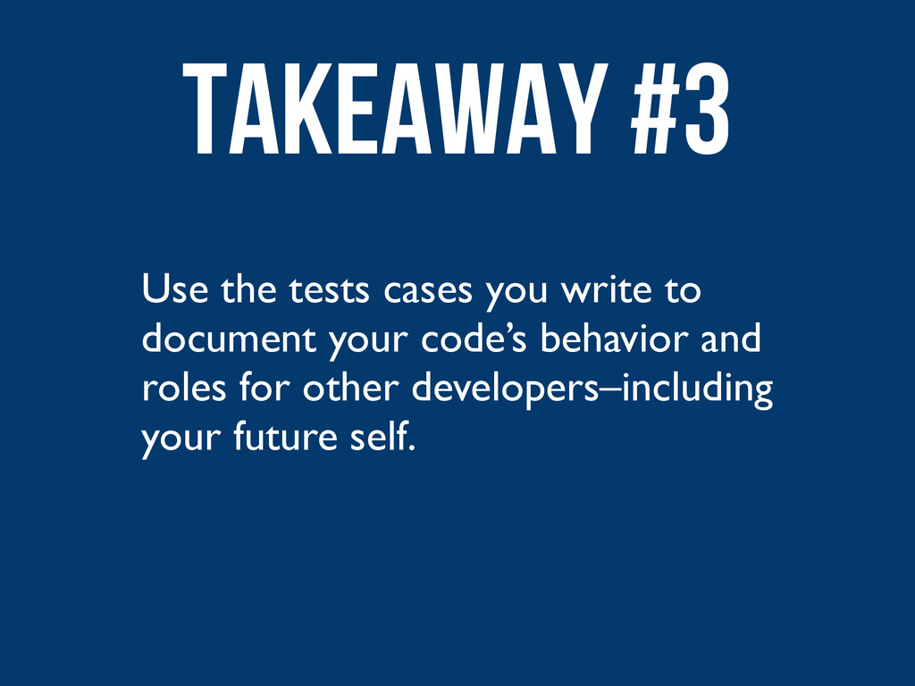 Use the tests cases you write to document your ...