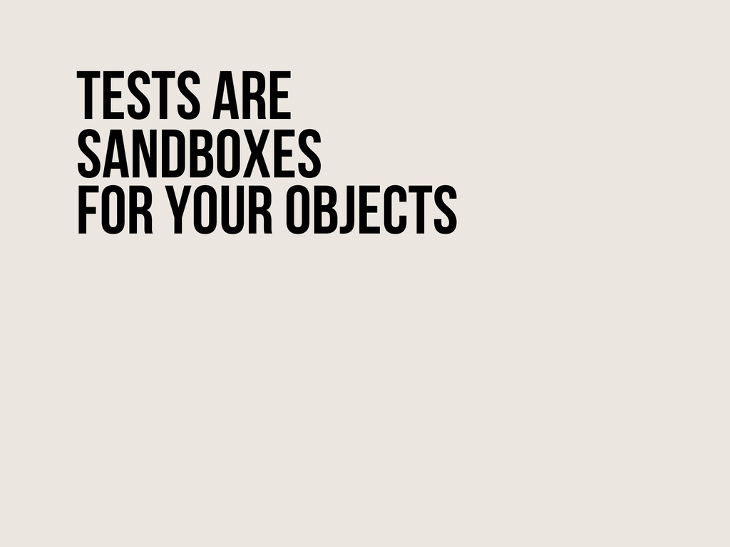 Tests are sandboxes for your objects