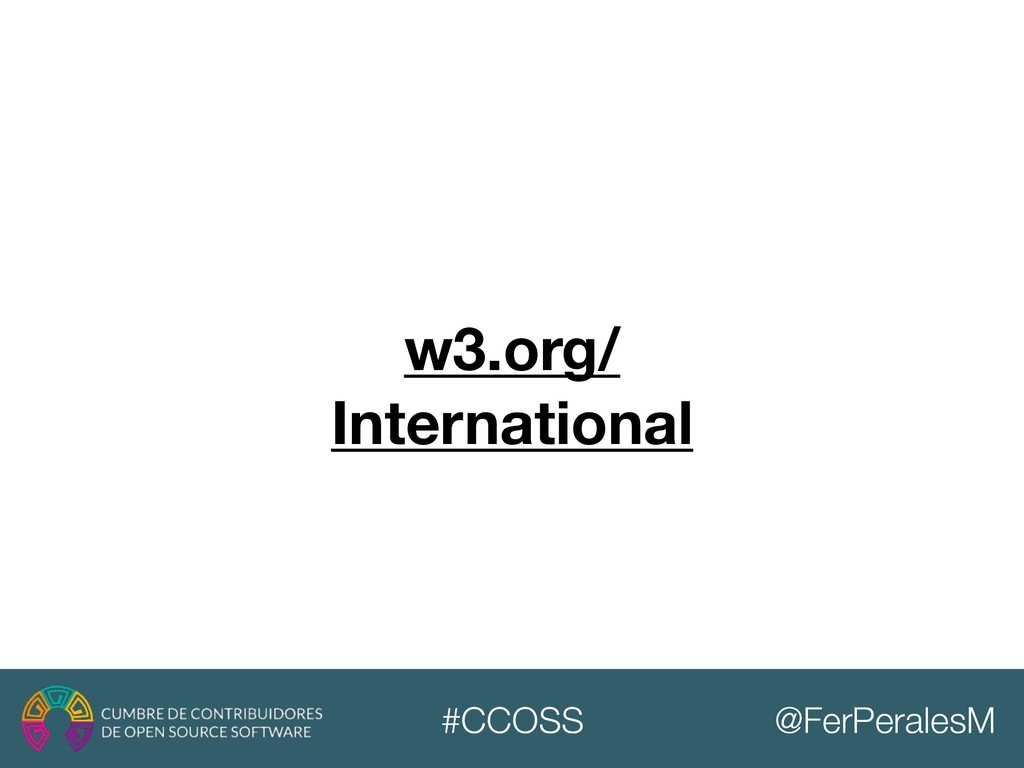 @FerPeralesM #CCOSS w3.org/ International