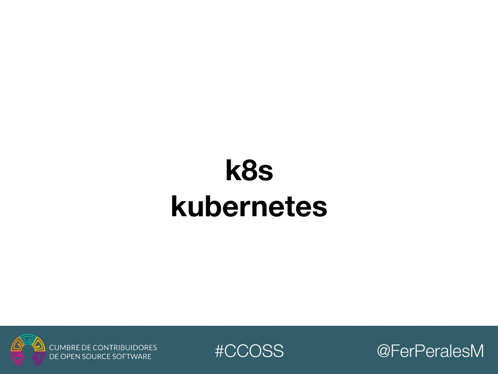 @FerPeralesM #CCOSS k8s kubernetes