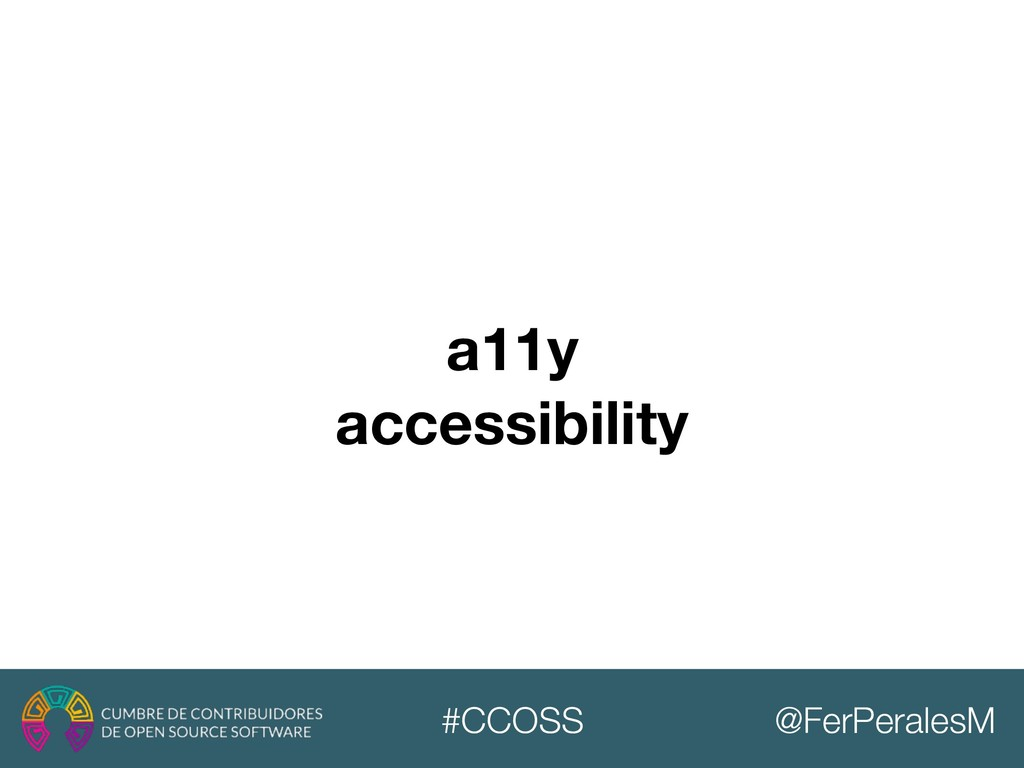 @FerPeralesM #CCOSS a11y accessibility