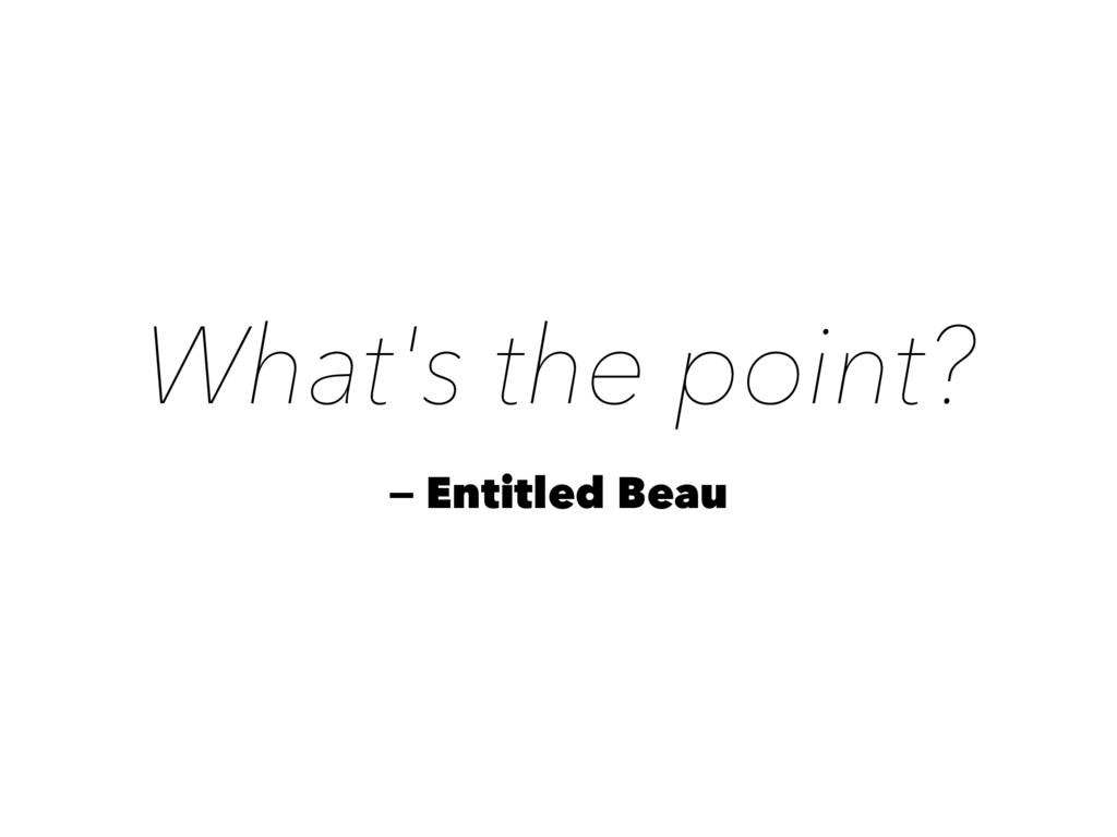 What's the point? — Entitled Beau