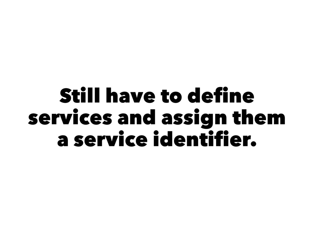 Still have to define services and assign them a ...