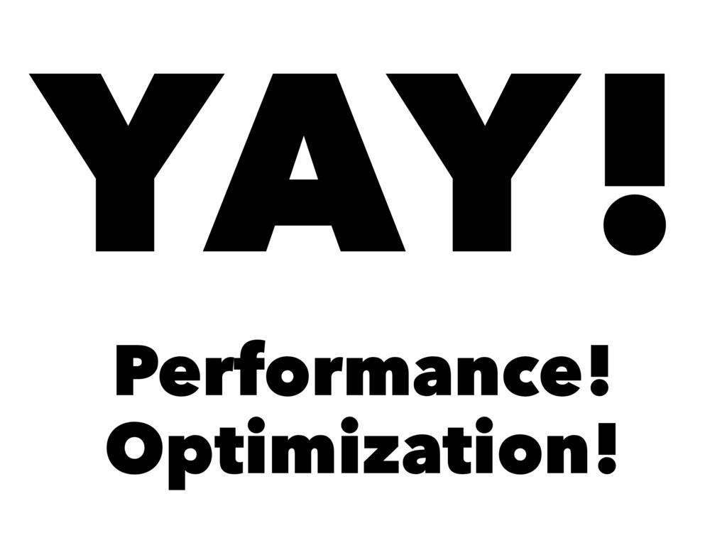 YAY! Performance! Optimization!