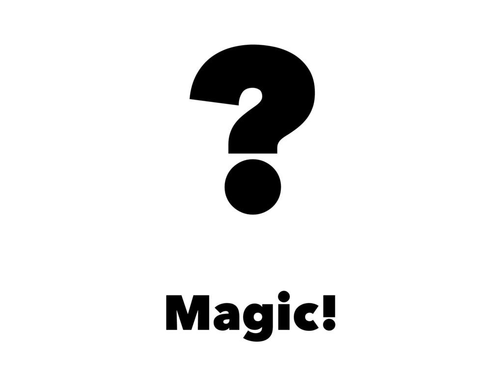 ? Magic!