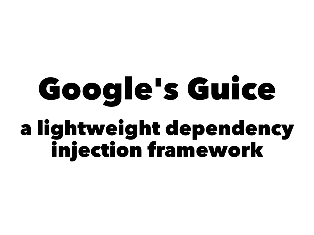 Google's Guice a lightweight dependency injecti...