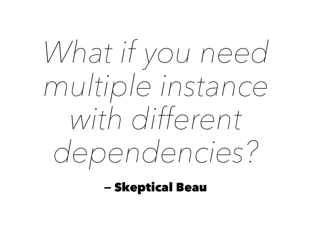 What if you need multiple instance with differe...