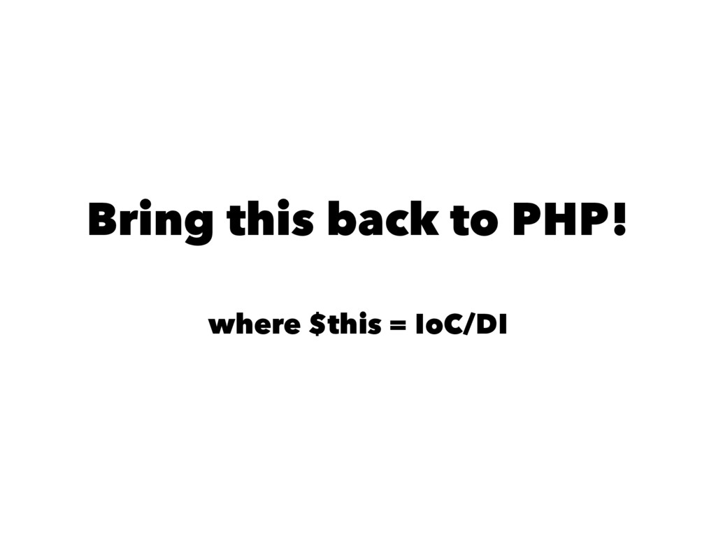 Bring this back to PHP! where $this = IoC/DI
