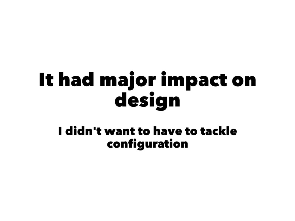 It had major impact on design I didn't want to ...