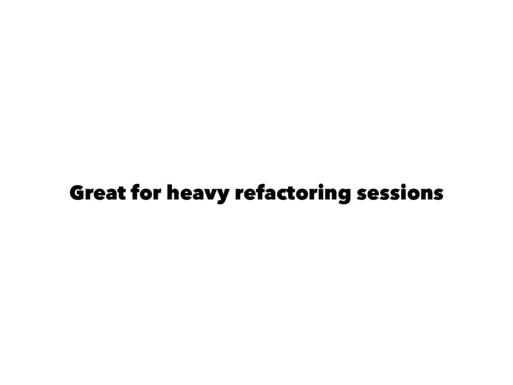 Great for heavy refactoring sessions