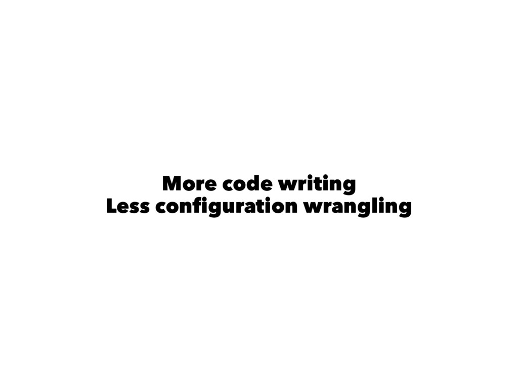 More code writing Less configuration wrangling