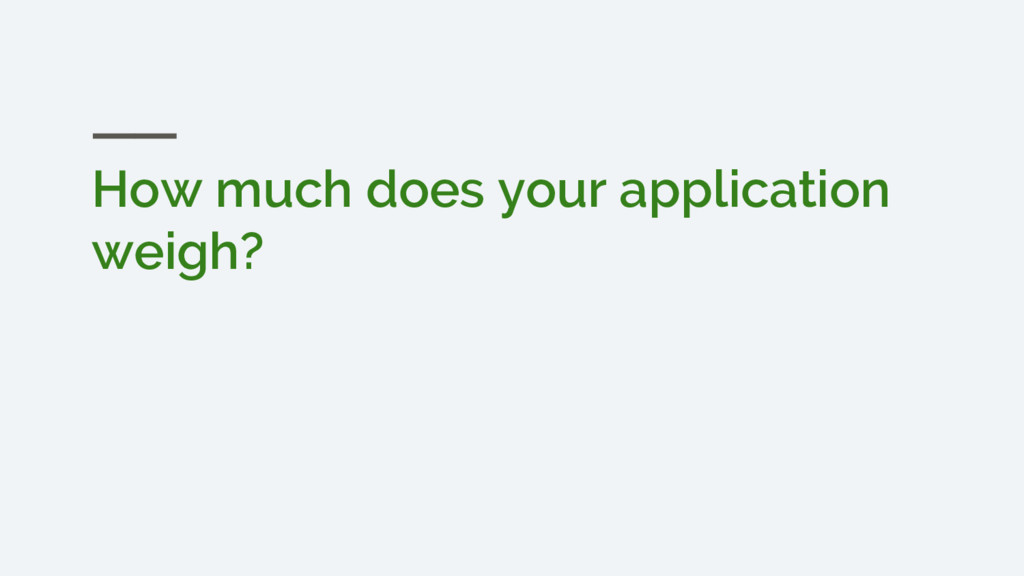 How much does your application weigh?