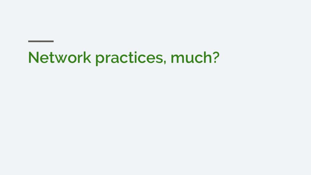 Network practices, much?