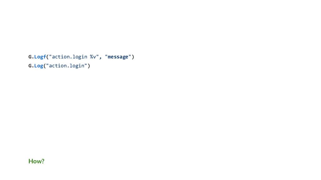 """How? G.Logf(""""action.login %v"""", """"message"""") G.Log..."""