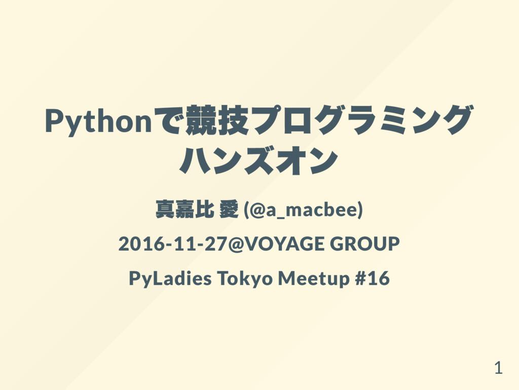 Python で競技プログラミング ハンズオン 真嘉比 愛 (@a_macbee) 2016-...