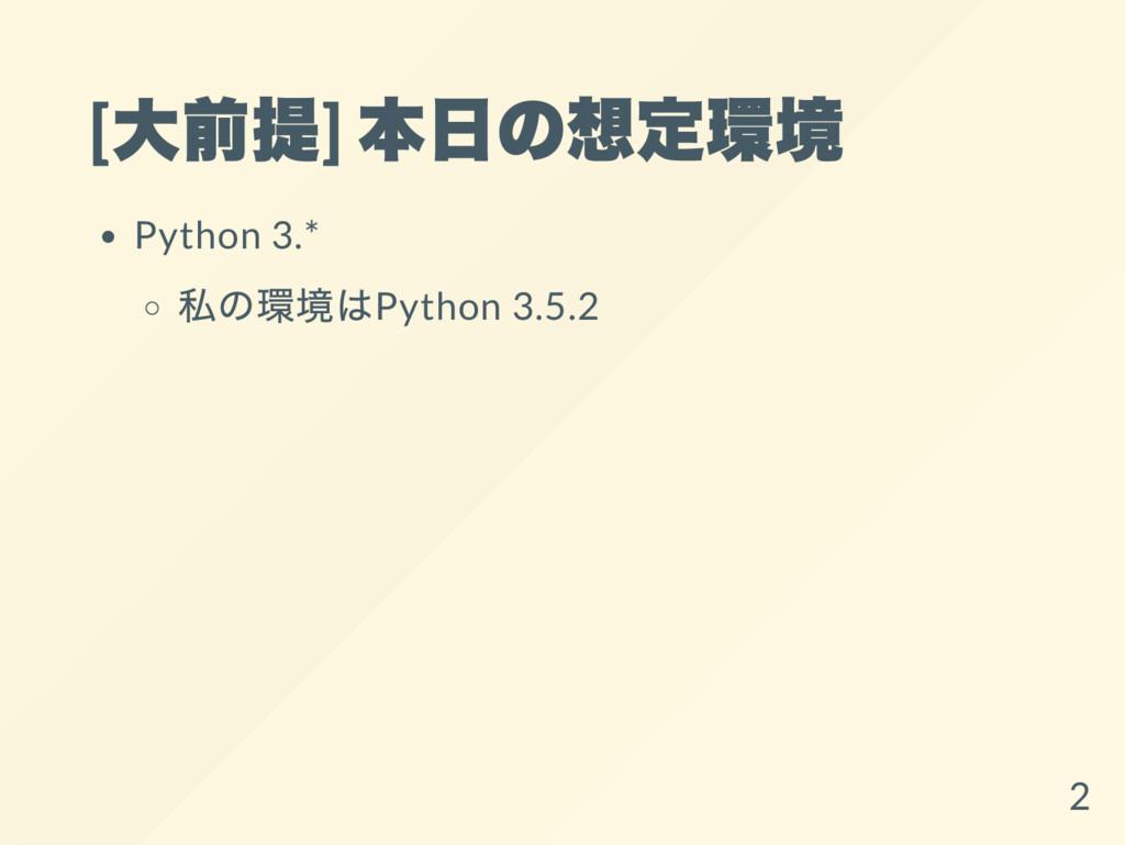 [ 大前提] 本日の想定環境 Python 3.* 私の環境はPython 3.5.2 2