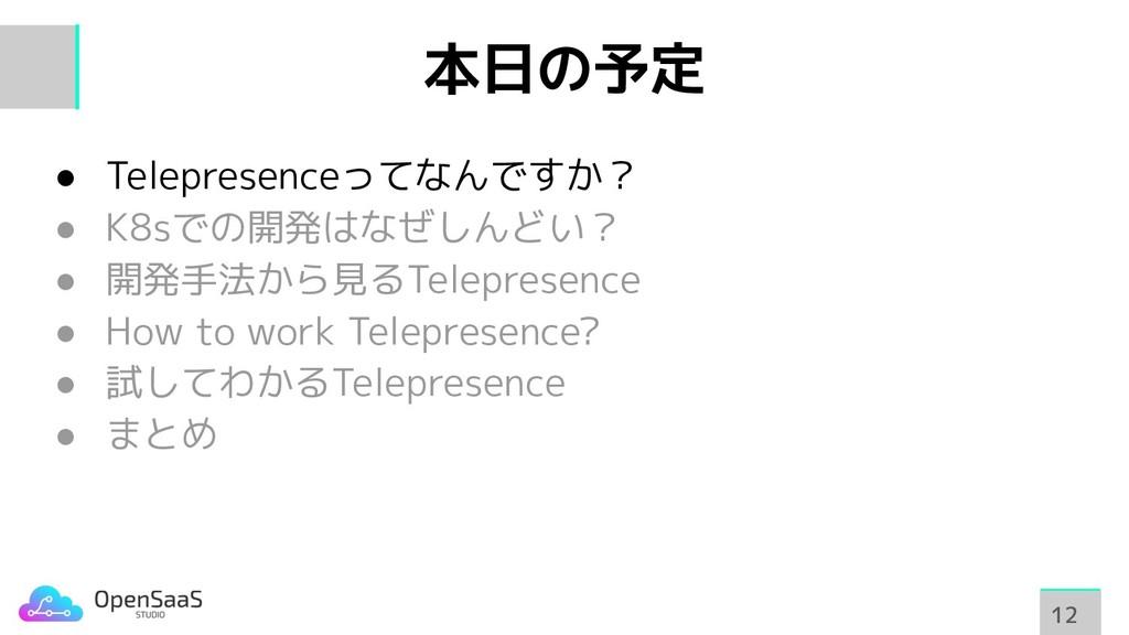 本日の予定 ● Telepresenceってなんですか? ● K8sでの開発はなぜしんどい? ...