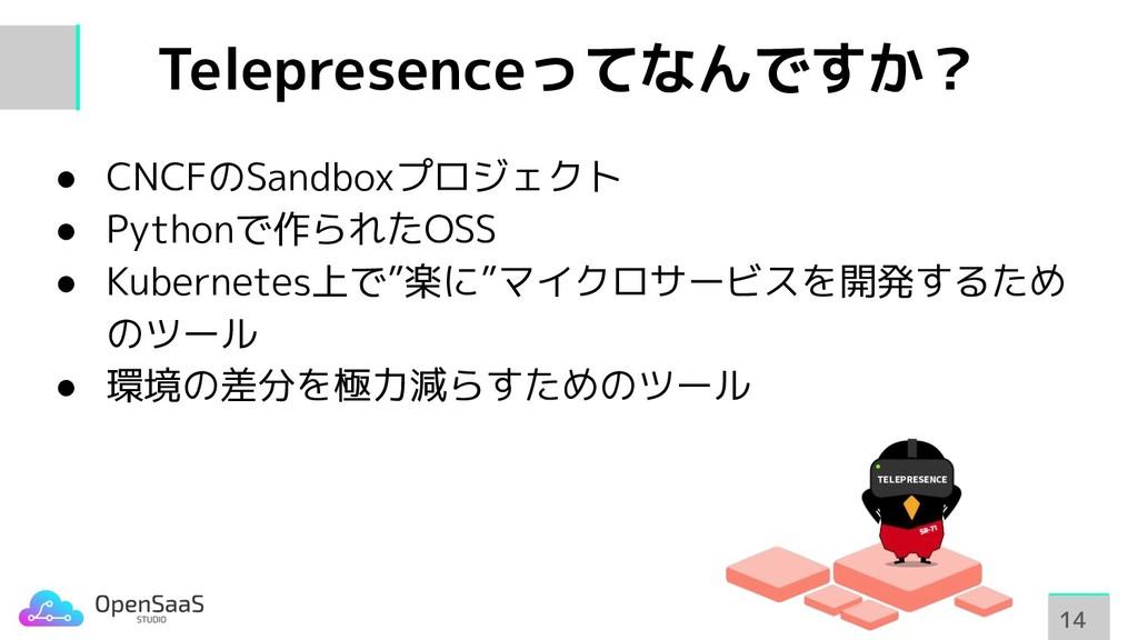 Telepresenceってなんですか? 14 14 ● CNCFのSandboxプロジェクト...