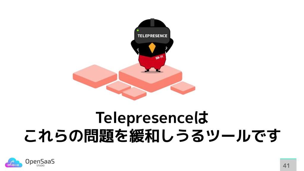 Telepresenceは これらの問題を緩和しうるツールです 41 41