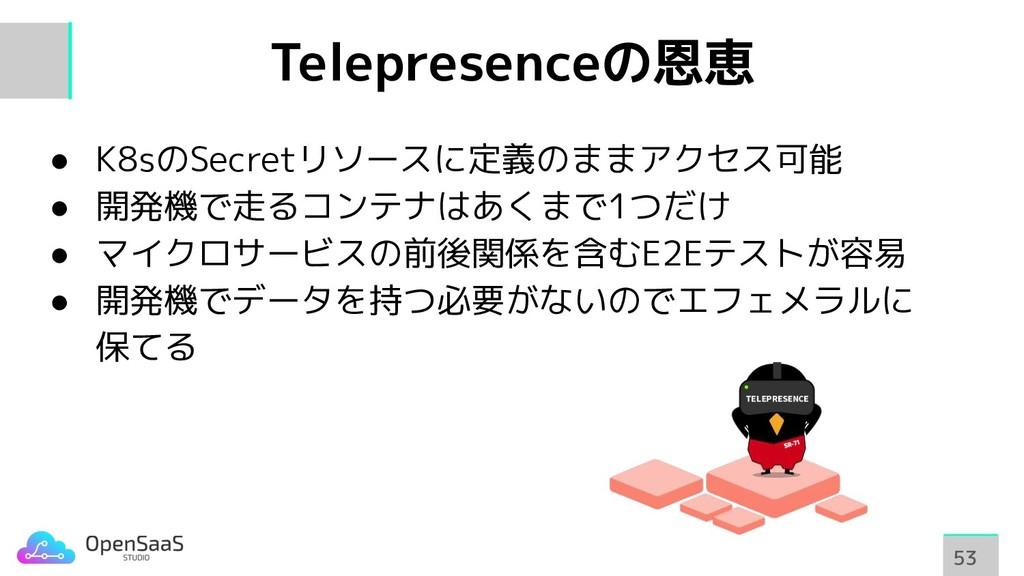 Telepresenceの恩恵 53 53 ● K8sのSecretリソースに定義のままアクセ...