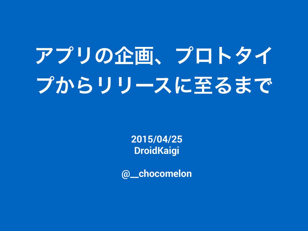 ΞϓϦͷاըɺϓϩτλΠ ϓ͔ΒϦϦʔε ʹࢸΔ·Ͱ 2015/04/25 DroidKai...