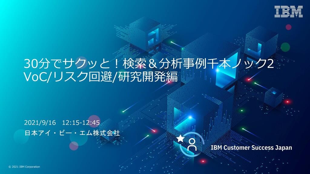 © 2021 IBM Corporation 30分でサクッと︕検索&分析事例千本ノック2 V...