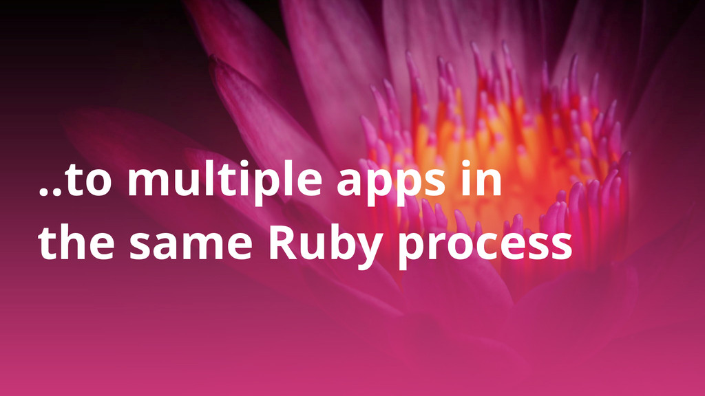 ..to multiple apps in the same Ruby process