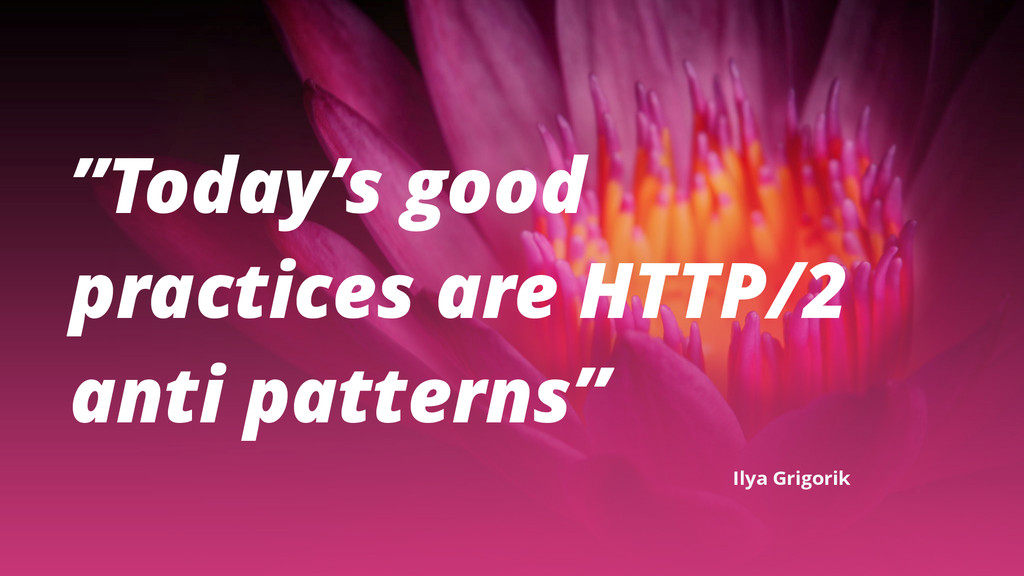 """""""Today's good practices are HTTP/2 anti pattern..."""