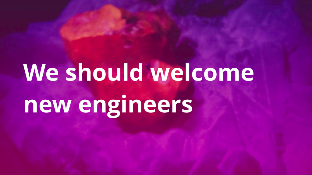 We should welcome new engineers