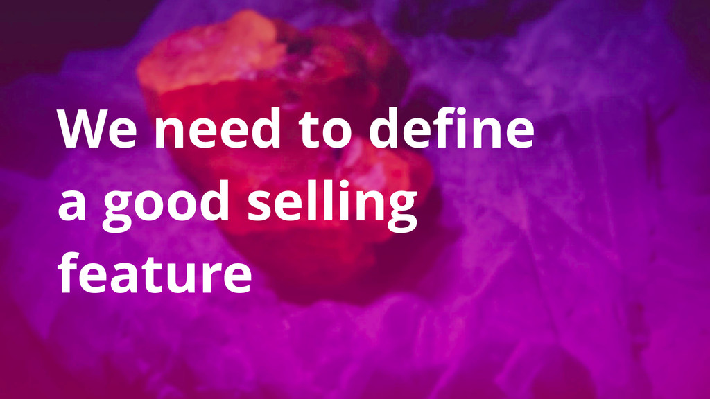 We need to define a good selling feature