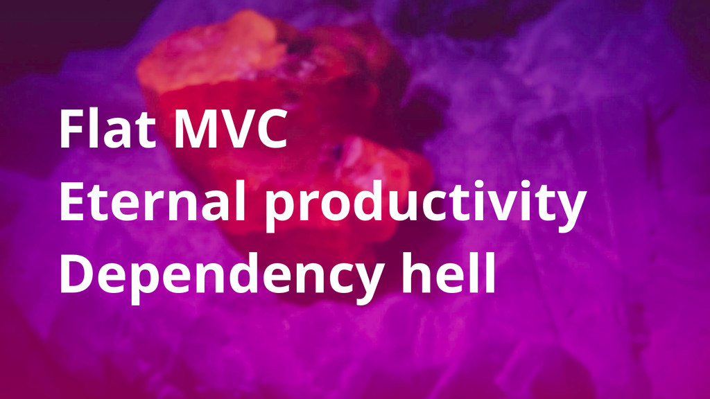 Flat MVC Eternal productivity Dependency hell