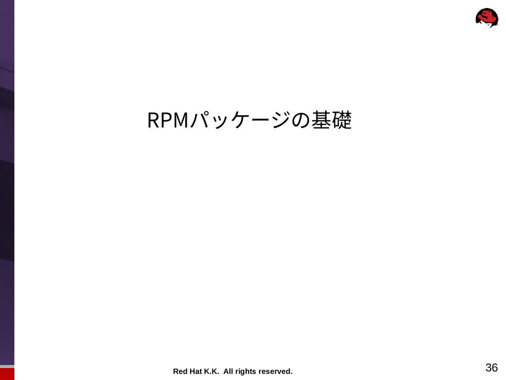Red Hat K.K. All rights reserved. 36 RPMパッケージの基礎
