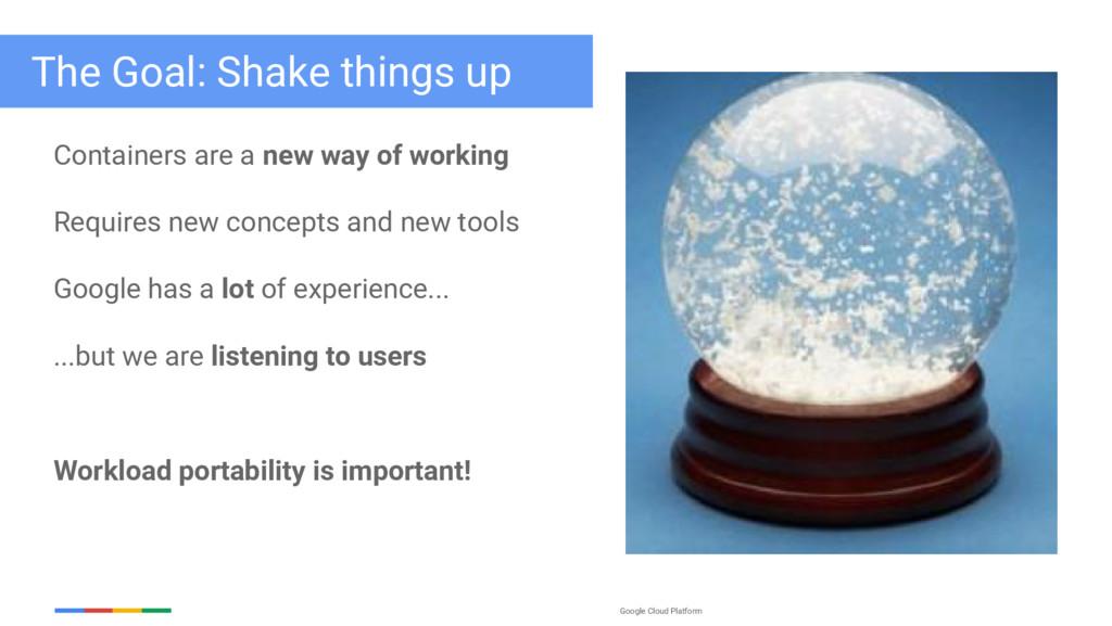 Google Cloud Platform The Goal: Shake things up...