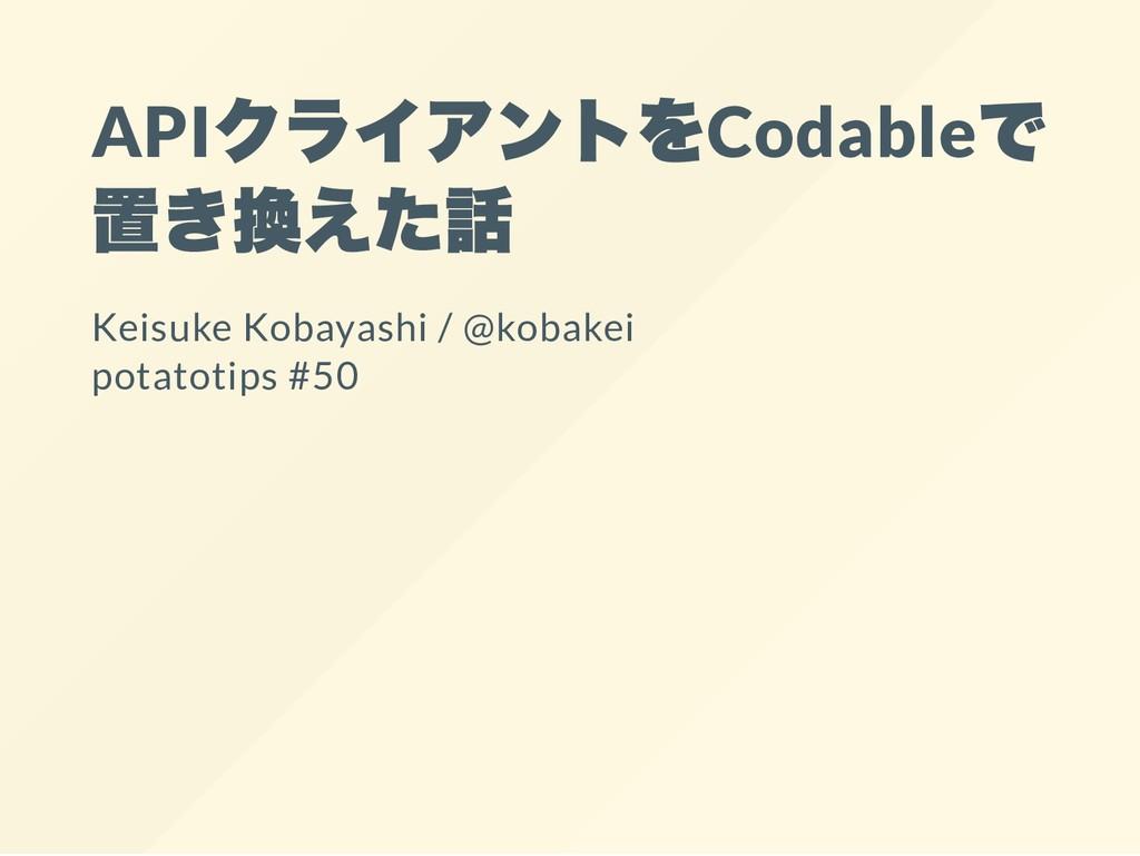 API クライアントをCodable で 置き換えた話 Keisuke Kobayashi /...