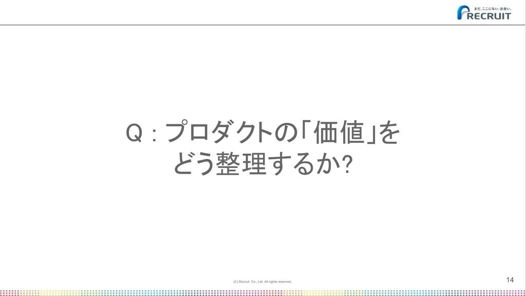 Q : プロダクトの「価値」を どう整理するか? 14